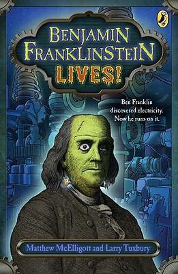 Benjamin Franklinstein Lives! By McElligott, Matthew/ Tuxbury, Larry/ McElligott, Matthew (ILT)